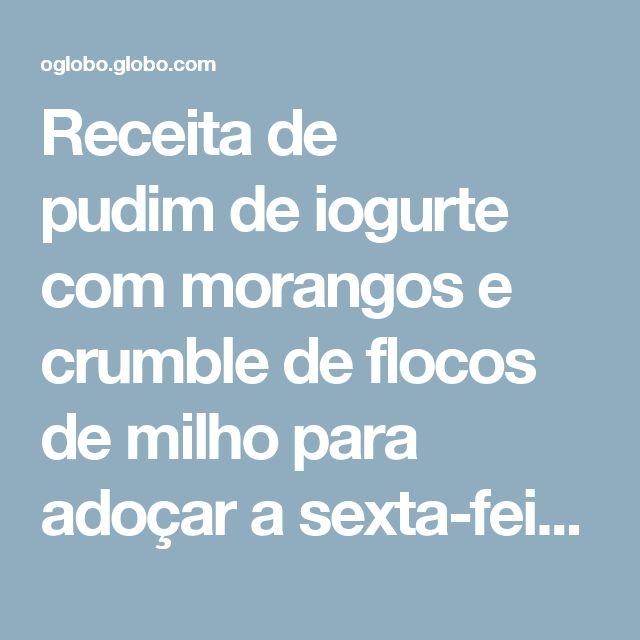 Receita de pudimde iogurte com morangos e crumble de flocos de milho para adoçar a sexta-feira - Jornal O Globo