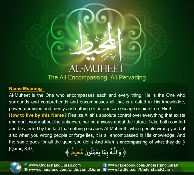 Allah calls Himself Muheet— All-Encompassing, The All-Pervading— on seven occasions in the Quran. Al-Muheet encompasses the whole creation. His knowledge, power, mercy, and dominion encompass all things, and all beings are under His control. There is no hiding or escaping from His encompassing attributes and essence!