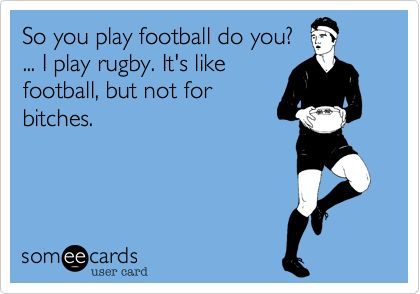 So you play football do you? ... I play rugby. It's like football, but not for bitches.