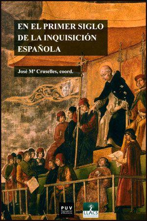 En el primer siglo de la Inquisición española Fuentes documentales, procedimientos de análisis, experiencias de investigación José Mª Cruselles, coord.