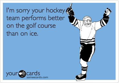 I'm sorry your team performs better on the golf course than on the ice.