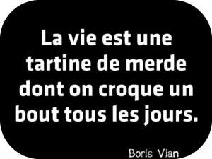 """""""La vie est une tartine de merde dont on croque un bout tous les jours."""" Boris Vian"""