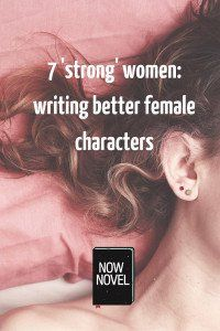 7 'strong' women: writing better female characters #amWriting
