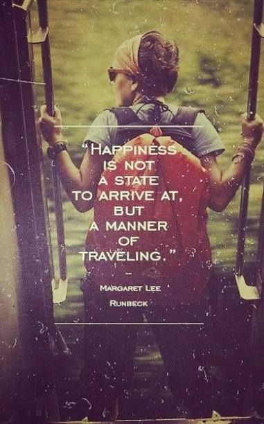 """.""""Happiness is not a state to arrive at, but a manner of travelling"""" - Margaret Lee Runbeck"""