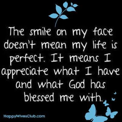 The smile on my face doesn't mean my life is perfect. It means I appreciate what I have and what God has blessed me with. #Quote #Inspirational