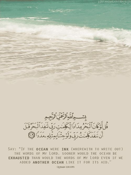 "Say: ""If the ocean were ink (whereupon to write out) the words [or signs of the existence and greatness] of my Lord, sooner would the ocean be exhausted than would the words of my Lord even if we added another ocean like it for its aid. Surat al-Kahf 18:109"