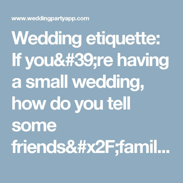 Wedding etiquette: If you're having a small wedding, how do you tell some friends/family they're not invited? - Wedding Party by WedPics