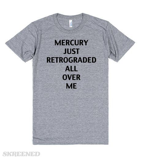 Mercury Just Retrograded All Over Me. This shirt is absolutely perfect for all of those people that get terribly affected by Mercury in Retrograde, which is an astrological event that breaks down communications here on Earth. So funny! #mercuryinretrograde