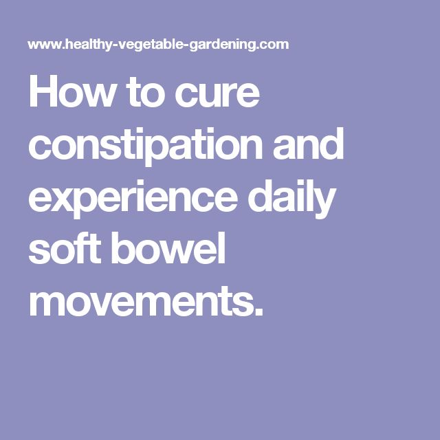 How to cure constipation and experience daily soft bowel movements.