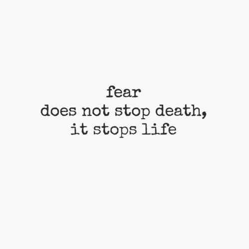 A life of fear is worse than the death it fears.