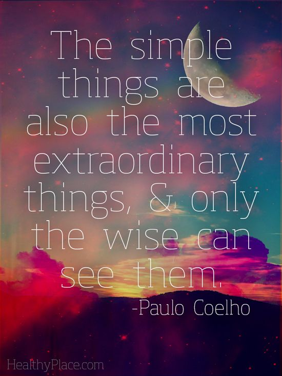 Positive quotes: The simple things are also the most extraordinary things, and only the wise can see them.   www.HealthyPlace.com