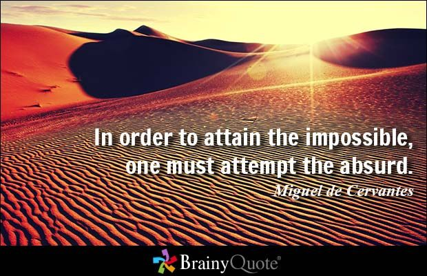 In order to attain the impossible, one must attempt the absurd. - Miguel de Cervantes