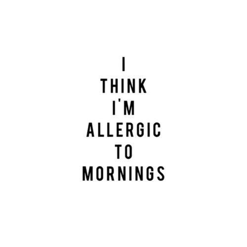 I think I'm allergic to mornings.