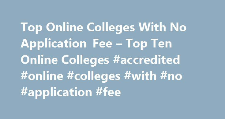 Top Online Colleges With No Application Fee – Top Ten Online Colleges #accredited #online #colleges #with #no #application #fee http://honolulu.nef2.com/top-online-colleges-with-no-application-fee-top-ten-online-colleges-accredited-online-colleges-with-no-application-fee/  # Home Top Online Colleges With No Application Fee Top Online Colleges With No Application Fee As the price tag associated with getting a college degree continues to skyrocket, it is more important than ever before for…