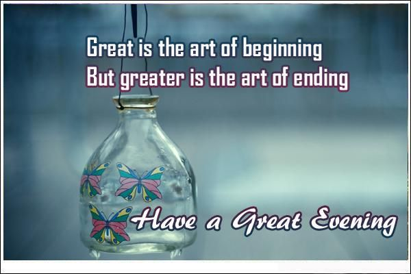 Good Evening Quotes - Great is the art of beginning. But Greater is the art of ending. Find collection of best Good Evening Quotes here.