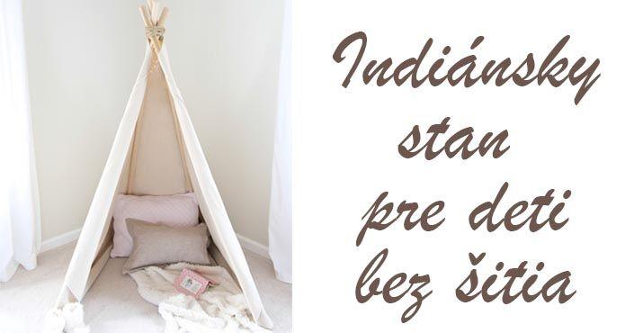 Kreatívny DIY nápad s návodom urob si sám na indiánsky stan teepee pre deti, ktorý nemusíte šiť. Handmade nápad pre deti - stan pre malých indiánov