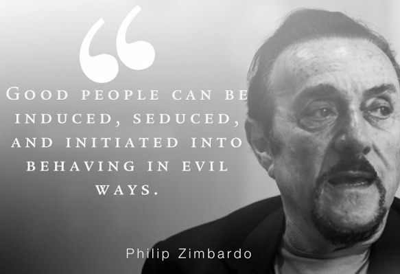 13. Philip Zimbardo quote - - - This is a very famous quote from Zimbardo since the Stanford Prison Experiment. His quote is related to the results of the study. The prison guards were good people, but were able to be manipulated by power to behave in evil ways.