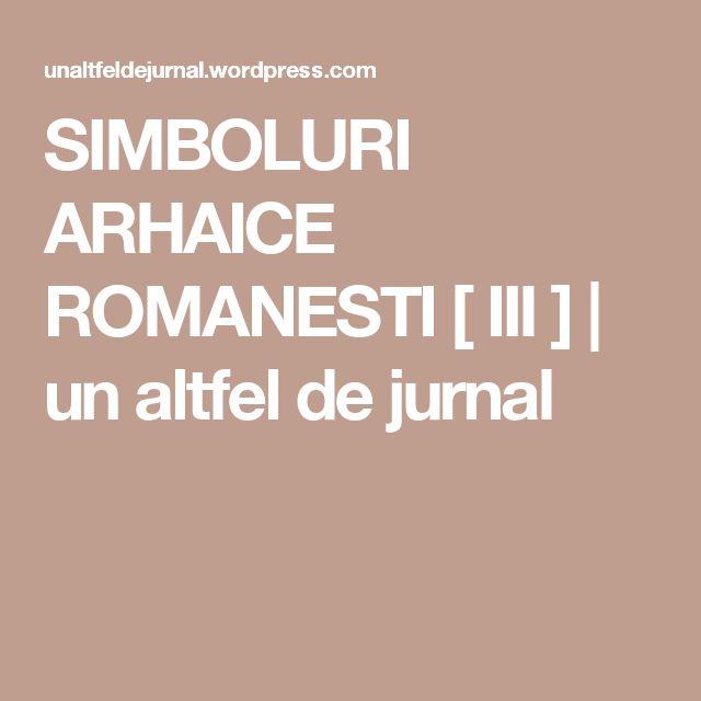 SIMBOLURI ARHAICE ROMANESTI [ III ] | un altfel de jurnal