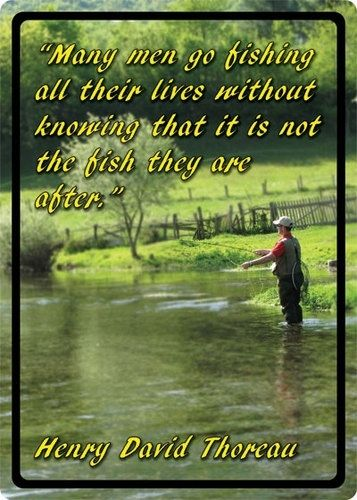 """""""Many men go fishing all their lives without knowing that it is not the fish they are after."""" -Henry David Thoreau"""