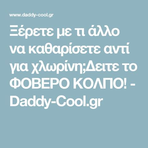 Ξέρετε με τι άλλο να καθαρίσετε αντί για χλωρίνη;Δειτε το ΦΟΒΕΡΟ ΚΟΛΠΟ! - Daddy-Cool.gr