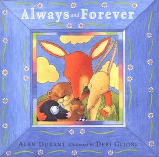"""Always and forever ""' by Alan Durant ; illustrated by Debi Gliori - When Fox dies, the rest of his family are distraught. How will Mole, Otter and Hare go on without their beloved friend? But months later, Squirrel reminds them all of how funny Fox used to be, and they all realize that Fox is still there in their hearts and memories."