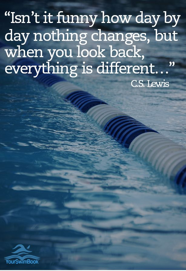 """Isn't it funny how day by day nothing changes, but when you look back, everything is different..."" C.S. Lewis #Swimming"