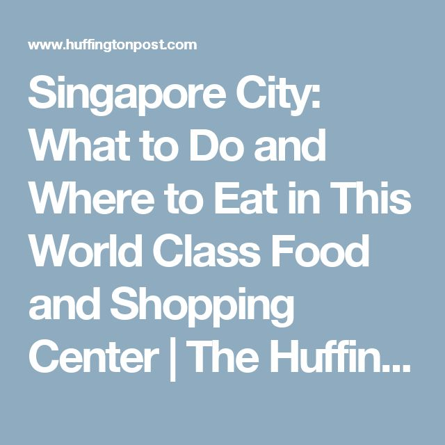 Singapore City: What to Do and Where to Eat in This World Class Food and Shopping Center | The Huffington Post