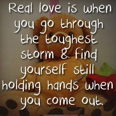 Real love is when you go through the toughest storm and find yourself still holding hands when you come out.
