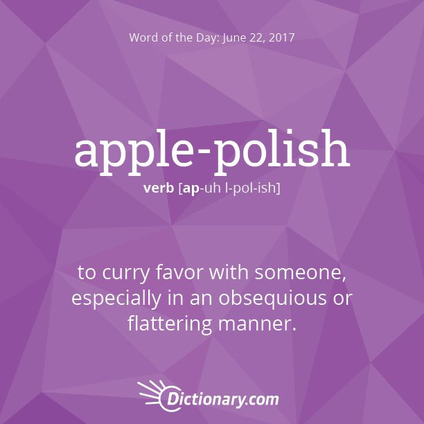 Dictionary.com's Word of the Day - apple-polish - Informal. to curry favor with someone, especially in an obsequious or flattering manner.