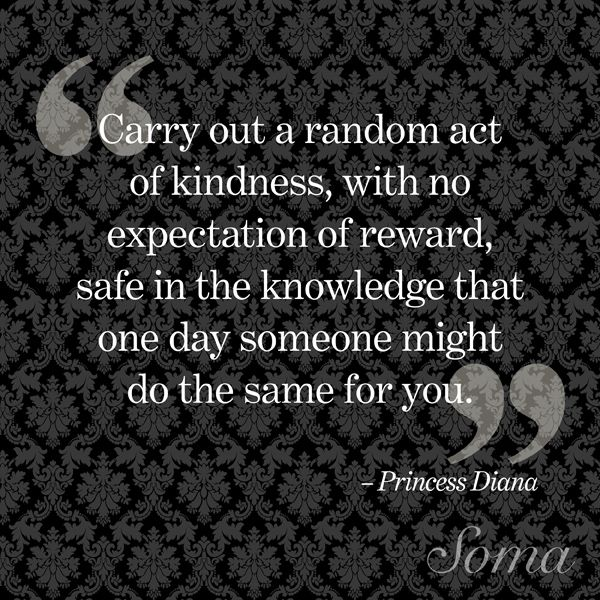 """Carry out a random act of kindness, with no expectation of reward, safe in the knowledge that one day someone might do the same for you."" - Princess Diana #quote #inspiration"