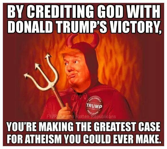 By crediting God with Donald Trump;s victory, you're making the greatest case for atheism you could ever make.