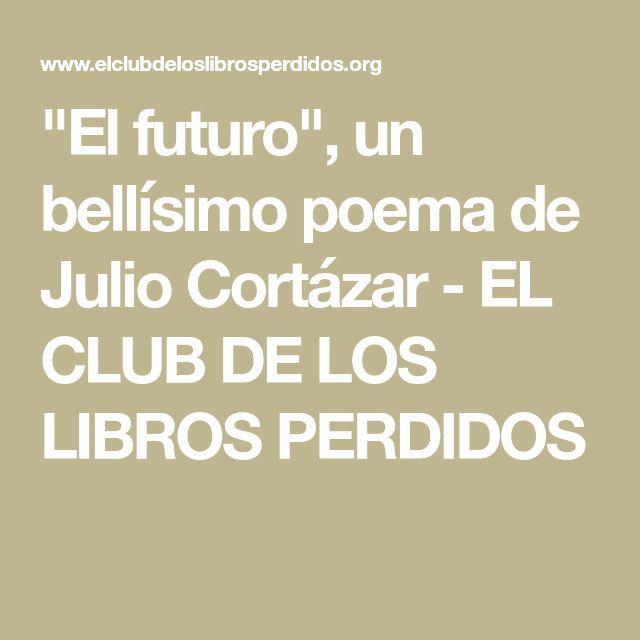 """""""El futuro"""", un bellísimo poema de Julio Cortázar - EL CLUB DE LOS LIBROS PERDIDOS"""