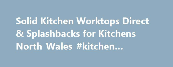 Solid Kitchen Worktops Direct & Splashbacks for Kitchens North Wales #kitchen #magazines http://kitchen.remmont.com/solid-kitchen-worktops-direct-splashbacks-for-kitchens-north-wales-kitchen-magazines/  #kitchen worktops direct # Rotator powered by EasyRotator for WordPress. a free and easy jQuery slider builder from DWUser.com. Please enable JavaScript to view. Solid Kitchen Worktops Splash backs Supply Fit Direct Cerrig Granite Slate Ltd are experts in the supply and fitting of bespoke…