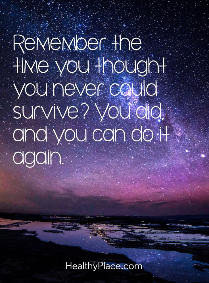 Quote on mental health: Remember the time you thought you never could survive? You did, and you can do it again. www.HealthyPlace.com