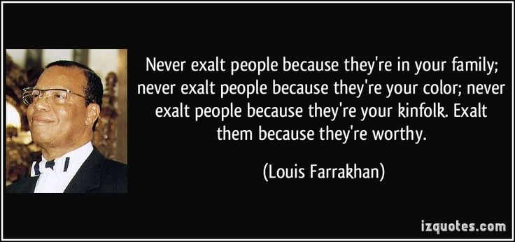 Never exalt people because they're in your family; never exalt people because they're your color; never exalt people because they're your kinfolk. Exalt them because they're worthy. (Louis Farrakhan) #quotes #quote #quotations #LouisFarrakhan