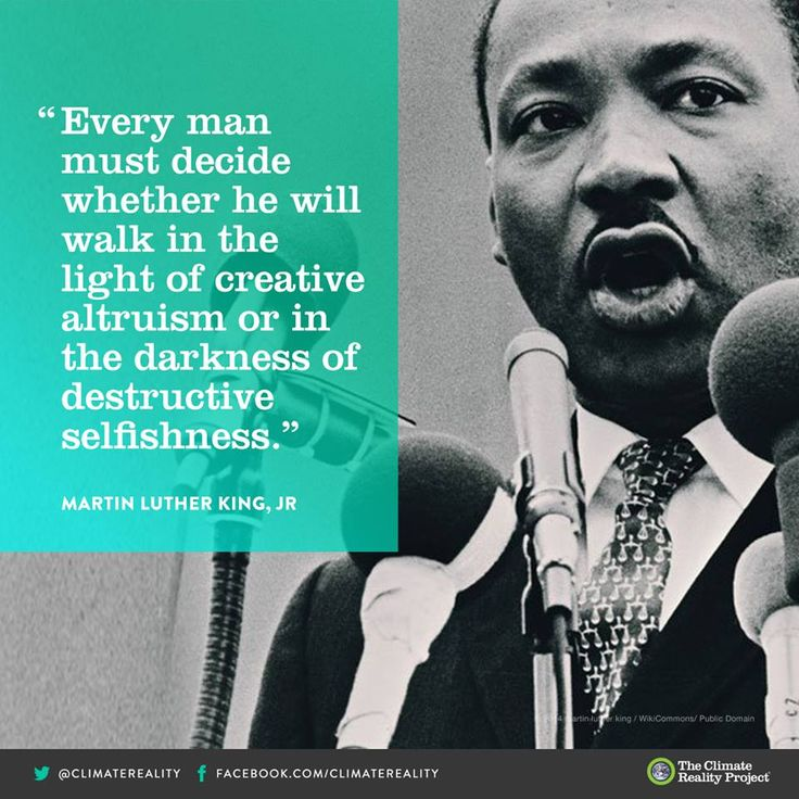 Every man must decide whether he will walk in the light of creative altruism, or in the darkness of destructive selfishness.  ~Martin Luther #King, Jr.