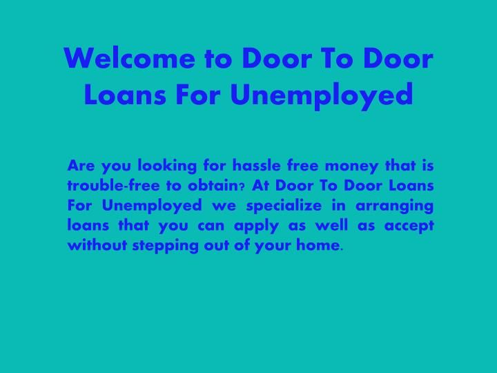 Door To Door Loans For Unemployed are temporary cash help that will let you raise enough