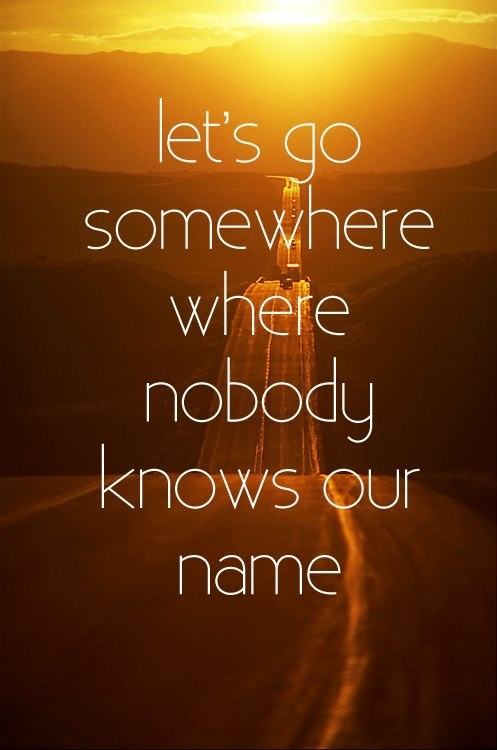 let's go somewhere where nobody knows our name