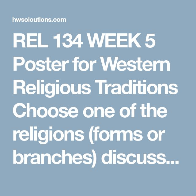 REL 134 WEEK 5 Poster for Western Religious Traditions Choose one of the religions (forms or branches) discussed in this course from Judaism, Christianity or Islam.  Create a LARGE VISUAL POSTER that addresses the following questions:  1. What are common characteristics your selected religion shares with the others?  2. How is this religion responding to challenges in the modern world?  3. What has changed about the roles of women in the religion over time?  Add appropriate visual images…