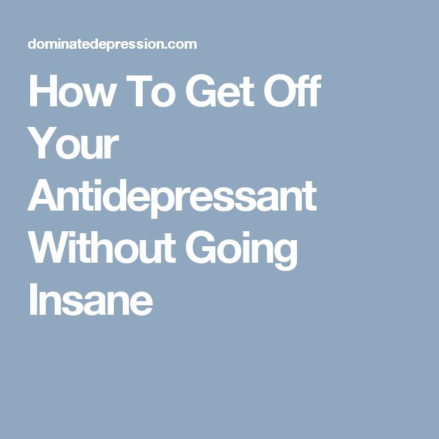 How To Get Off Your Antidepressant Without Going Insane