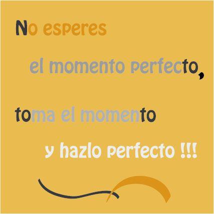 No esperes el momento perfecto, toma el momento y hazlo perfecto!!!   #frases #pensamientos #dichos populares #consejos