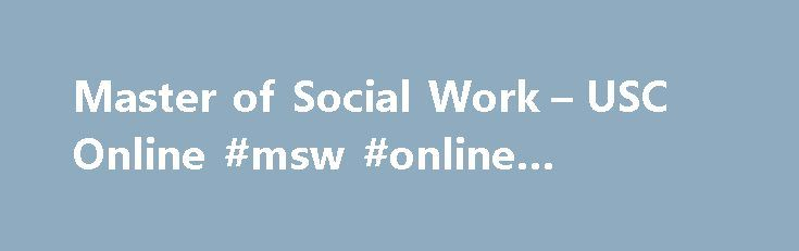 Master of Social Work – USC Online #msw #online #programs http://tulsa.remmont.com/master-of-social-work-usc-online-msw-online-programs/  # Master of Social Work The USC Suzanne Dworak-Peck School of Social Work is the first among elite research universities to offer its flagship Master of Social Work (MSW) degree online. Adults and Healthy Aging Children, Youth, and Families Community, Organization, and Business Innovation Students can further focus their studies with options such as…