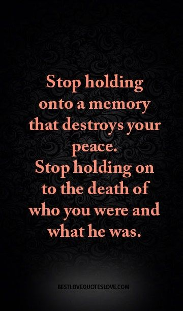 Stop holding onto a memory that destroys your peace. Stop holding on to the death of who you were and what he was.