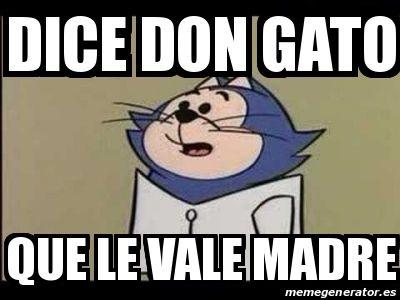 Dice don gato que le vale madre jajajaja meme benito