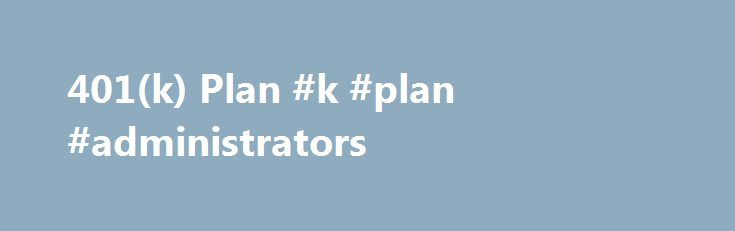 401(k) Plan #k #plan #administrators http://detroit.remmont.com/401k-plan-k-plan-administrators/  # 401(k) Plan BREAKING DOWN '401(k) Plan' Caps placed by the plan and/or Internal Revenue Service (IRS ) regulations usually limit the percentage of salary deferral contributions. There are also restrictions on how and when employees can withdraw these assets, and penalties may apply if the amount is withdrawn while an employee is under the retirement age as defined by the plan. Plans that allow…