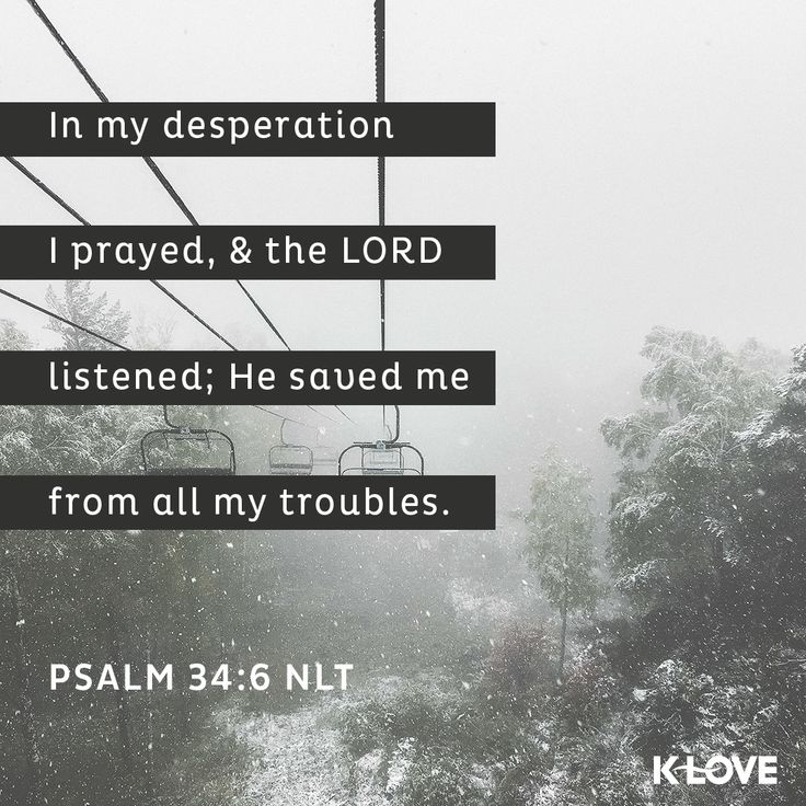 K-LOVE's Verse of the Day. In my desperation I prayed, and the Lord listened; he saved me from all my troubles. Psalm 34:6 NLT