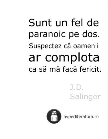 """""""Sunt un fel de paranoic pe dos. Suspectez că oamenii ar complota ca să mă facă fericit."""" J.D. Salinger"""