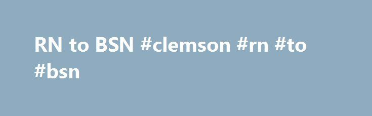 RN to BSN #clemson #rn #to #bsn http://oakland.remmont.com/rn-to-bsn-clemson-rn-to-bsn/  # Tri-County Technical College If you are currently a registered nurse and you are interested in advancing your education, Tri-County Technical College and Clemson University s collaborative program allows you to continue earning a bachelor s degree and/or master s degree while you work. This partnership is for registered nurses who want to broaden their area of expertise for today s challenging…