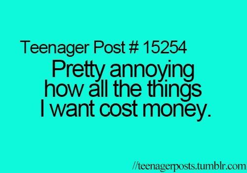 Teenager Post #15254 - Pretty annoying how all the things I want cost money.