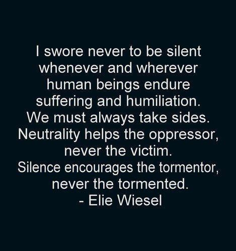 "Wise words from a Holocaust survivor:  ""I swore never to be silent whenever human beings (or animals) endure suffering and humiliation.  We must always takes sides.  Neutrality helps the oppressor, never the victim.  Silence encourages the tormentor, never the tormented."